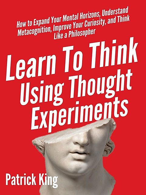 Learn To Think Using Thought Experiments, Patrick King