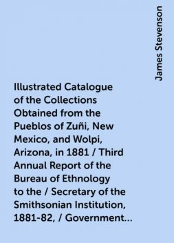 Illustrated Catalogue of the Collections Obtained from the Pueblos of Zuñi, New Mexico, and Wolpi, Arizona, in 1881 / Third Annual Report of the Bureau of Ethnology to the / Secretary of the Smithsonian Institution, 1881-82, / Government Printing Office, James Stevenson