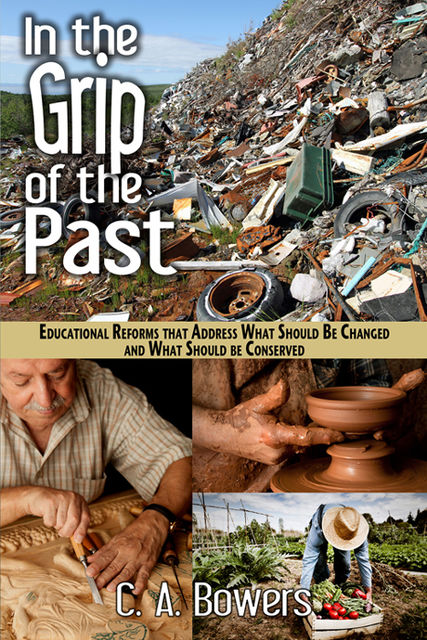 In the Grip of the Past: Educational Reforms that Address What should Be Changed and What Should be Conserved, C.A.Bowers