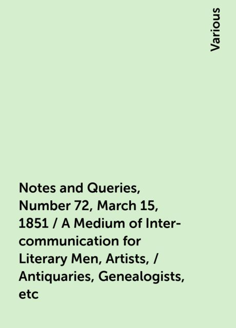 Notes and Queries, Number 72, March 15, 1851 / A Medium of Inter-communication for Literary Men, Artists, / Antiquaries, Genealogists, etc, Various