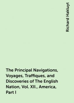 The Principal Navigations, Voyages, Traffiques, and Discoveries of The English Nation, Vol. XII., America, Part I, Richard Hakluyt