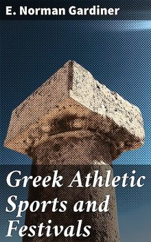 Greek Athletic Sports and Festivals, E.Norman Gardiner