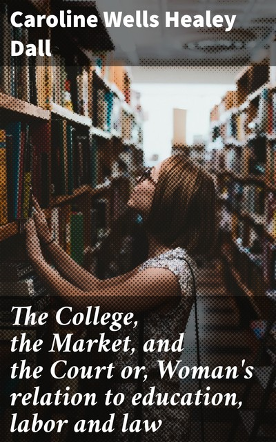 The College, the Market, and the Court or, Woman's relation to education, labor and law, Caroline Wells Healey Dall
