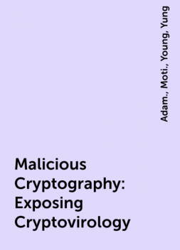 Malicious Cryptography : Exposing Cryptovirology, Young, Adam., Moti., Yung