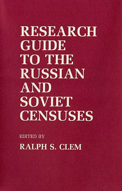 Research Guide to the Russian and Soviet Censuses, RALPH S. CLEM