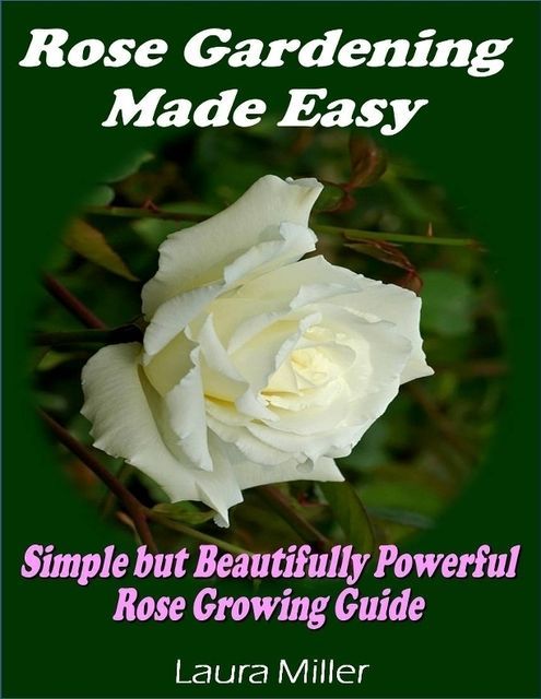 Rose Gardening Made Easy: Simple But Beautifully Powerful Rose Growing Guide, Laura Miller
