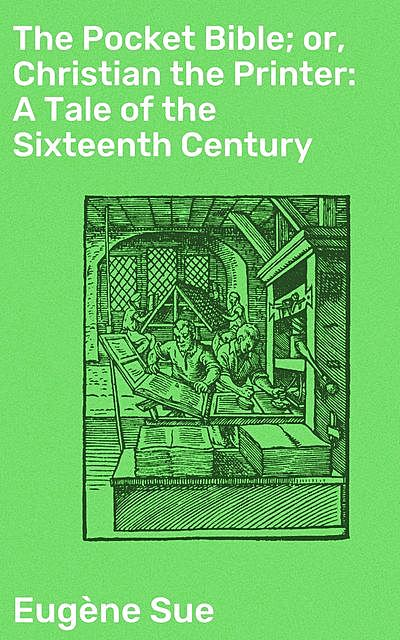 The Pocket Bible; or, Christian the Printer: A Tale of the Sixteenth Century, Eugène Sue