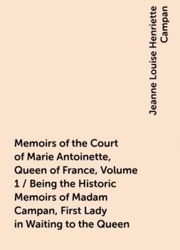 Memoirs of the Court of Marie Antoinette, Queen of France, Volume 1 / Being the Historic Memoirs of Madam Campan, First Lady in Waiting to the Queen, Jeanne Louise Henriette Campan