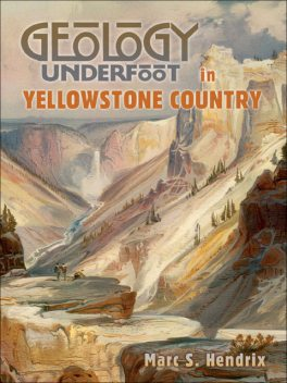 Geology Underfoot in Yellowstone Country, Marc S.Hendrix