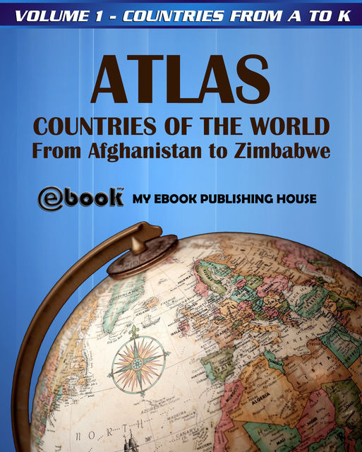 Atlas: Countries of the World From Afghanistan to Zimbabwe – Volume 1 – Countries from A to K, My Ebook Publishing House