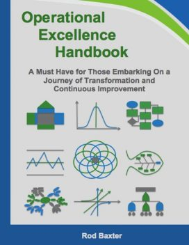 Operational Excellence Handbook: A Must Have for Those Embarking On a Journey of Transformation and Continuous Improvement, Rod Baxter