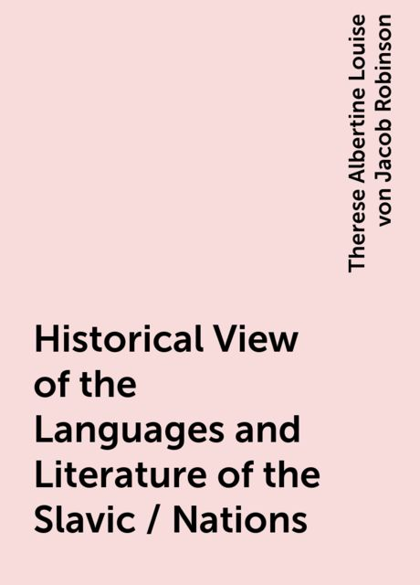 Historical View of the Languages and Literature of the Slavic / Nations, Therese Albertine Louise von Jacob Robinson