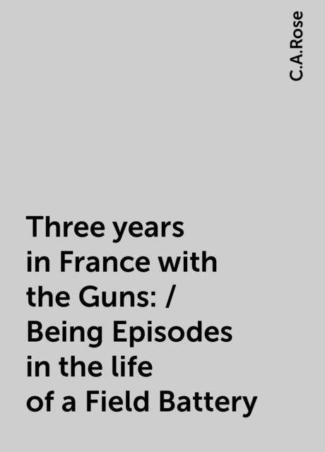 Three years in France with the Guns: / Being Episodes in the life of a Field Battery, C.A.Rose