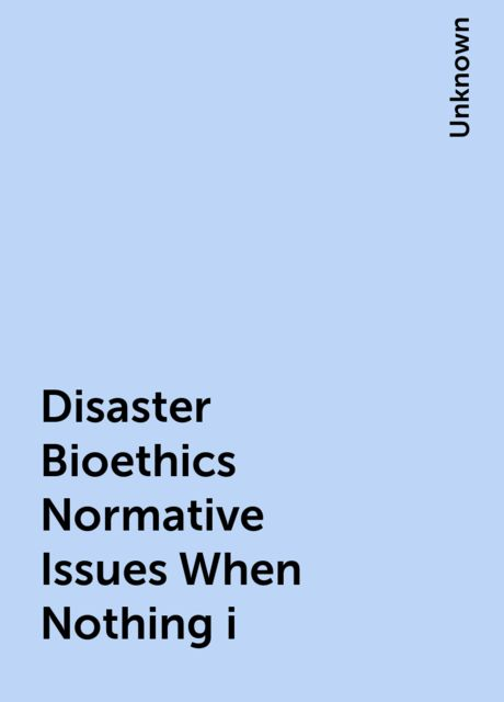 Disaster Bioethics Normative Issues When Nothing i,