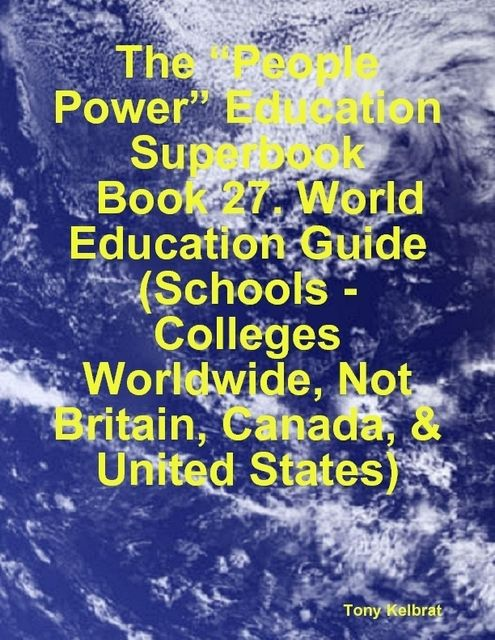 "The ""People Power"" Education Superbook: Book 27. World Education Guide (Schools – Colleges Worldwide, Not Britain, Canada, & United States), Tony Kelbrat"