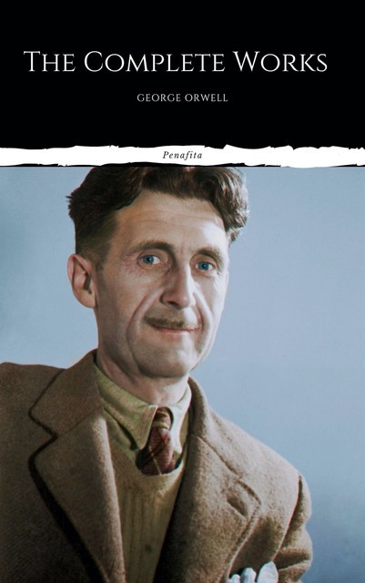 The Complete Works of George Orwell: Novels, Poetry, Essays: (1984, Animal Farm, Keep the Aspidistra Flying, A Clergyman's Daughter, Burmese Days, Down… Over 50 Essays and Over 10 Poems), George Orwell