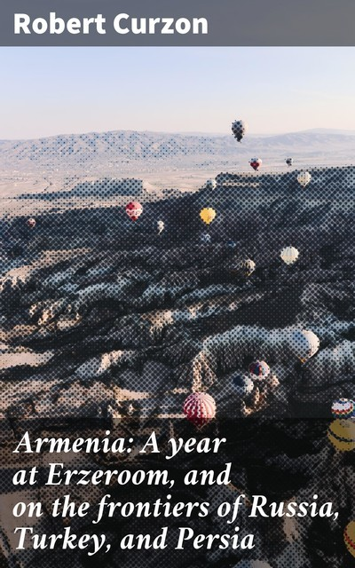 Armenia: A year at Erzeroom, and on the frontiers of Russia, Turkey, and Persia, Robert Curzon