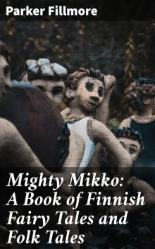 Mighty Mikko: A Book of Finnish Fairy Tales and Folk Tales, Parker Fillmore