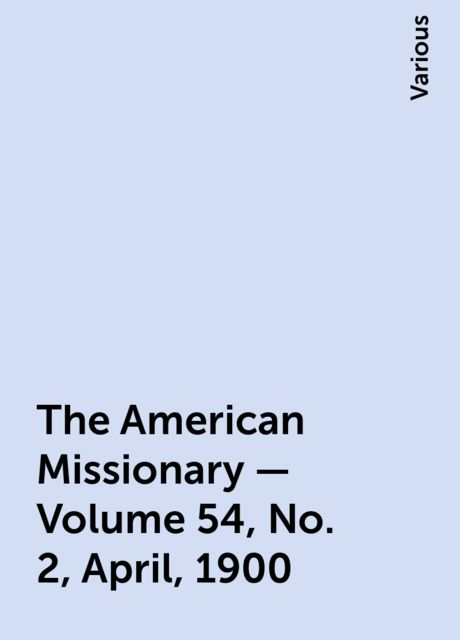 The American Missionary — Volume 54, No. 2, April, 1900, Various