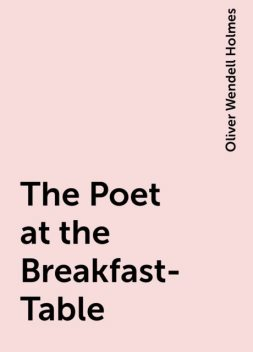 The Poet at the Breakfast-Table, Oliver Wendell Holmes