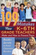 199 Mistakes New K – 6th Grade Teachers Make and How to Prevent Them, Kimberly Sarmiento