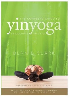 The Complete Guide to Yin Yoga, Bernie Clark