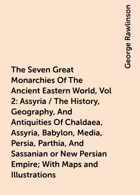 The Seven Great Monarchies Of The Ancient Eastern World, Vol 2: Assyria / The History, Geography, And Antiquities Of Chaldaea, Assyria, Babylon, Media, Persia, Parthia, And Sassanian or New Persian Empire; With Maps and Illustrations, George Rawlinson