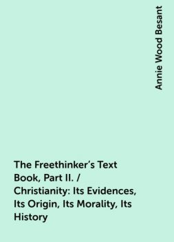 The Freethinker's Text Book, Part II. / Christianity: Its Evidences, Its Origin, Its Morality, Its History, Annie Wood Besant