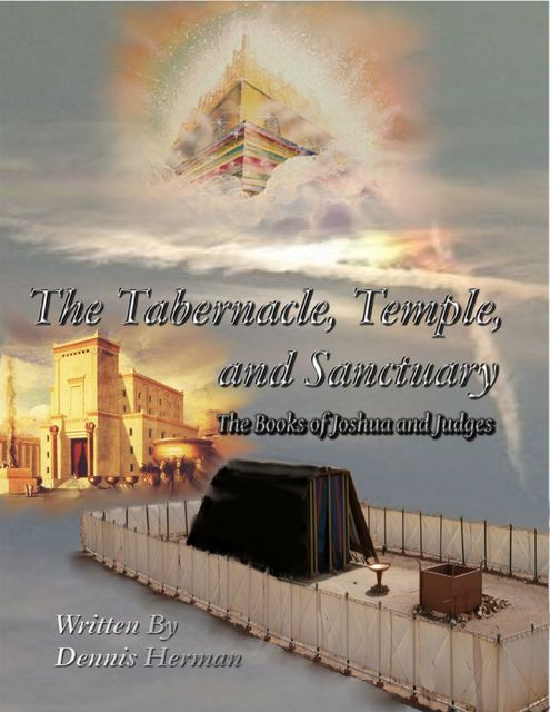 The Tabernacle, Temple, and Sanctuary: The Books of Joshua and Judges, Dennis Herman