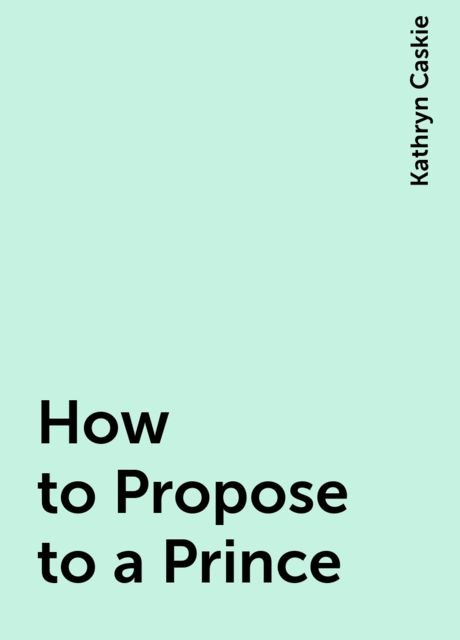 How to Propose to a Prince, Kathryn Caskie