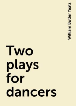 Two plays for dancers, William Butler Yeats