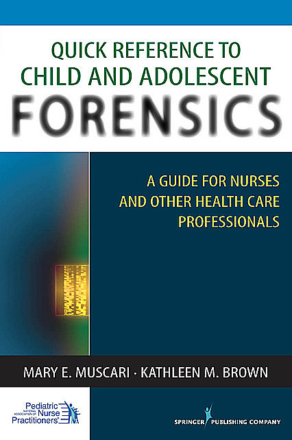 Quick Reference to Child and Adolescent Forensics, Kathleen Brown, Mary E. Muscari, CPNP, PMHCNS-BC, AFN-BC, APRN-BC, MSCr