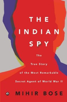 The Indian Spy: The True Story of the Most Remarkable Secret Agent of World War II, Mihir Bose