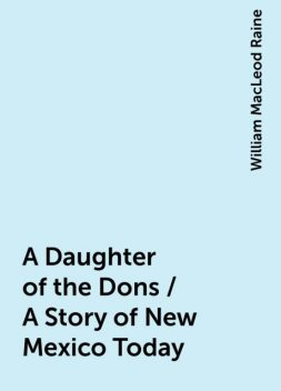 A Daughter of the Dons / A Story of New Mexico Today, William MacLeod Raine