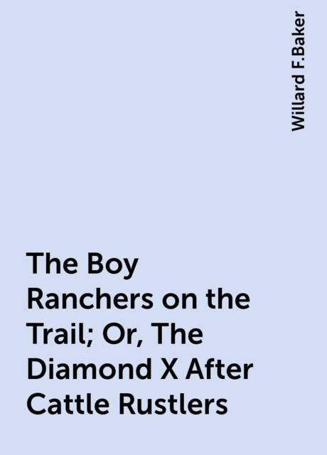 The Boy Ranchers on the Trail; Or, The Diamond X After Cattle Rustlers, Willard F.Baker