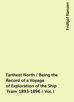 Farthest North / Being the Record of a Voyage of Exploration of the Ship 'Fram' 1893-1896 / Vol. I, Fridtjof Nansen