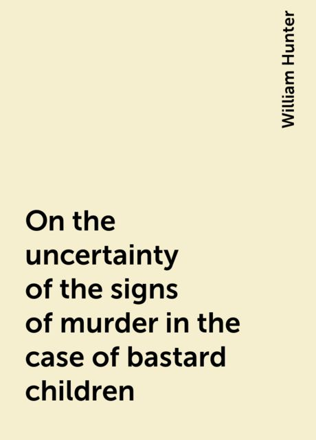 On the uncertainty of the signs of murder in the case of bastard children, William Hunter