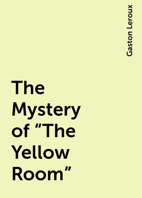 """The Mystery of """"The Yellow Room"""", Gaston Leroux"""