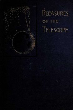 Pleasures of the telescope / An Illustrated Guide for Amateur Astronomers and a Popular / Description of the Chief Wonders of the Heavens for General / Readers, Garrett Putman Serviss