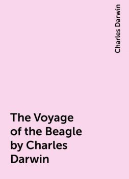 The Voyage of the Beagle by Charles Darwin, Charles Darwin