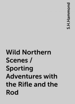 Wild Northern Scenes / Sporting Adventures with the Rifle and the Rod, S.H.Hammond