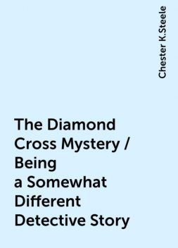 The Diamond Cross Mystery / Being a Somewhat Different Detective Story, Chester K.Steele