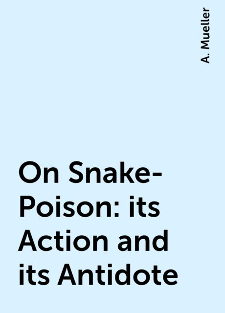 On Snake-Poison: its Action and its Antidote, A. Mueller