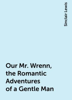 Our Mr. Wrenn, the Romantic Adventures of a Gentle Man, Sinclair Lewis