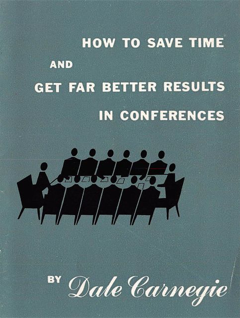 How to save time and get far better results in conferences, Dale Carnegie