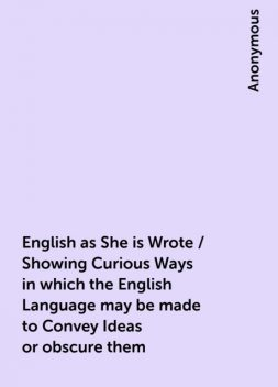 English as She is Wrote / Showing Curious Ways in which the English Language may be made to Convey Ideas or obscure them,