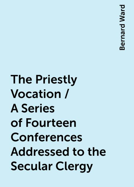 The Priestly Vocation / A Series of Fourteen Conferences Addressed to the Secular Clergy, Bernard Ward