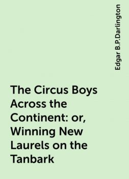 The Circus Boys Across the Continent : or, Winning New Laurels on the Tanbark, Edgar B.P.Darlington