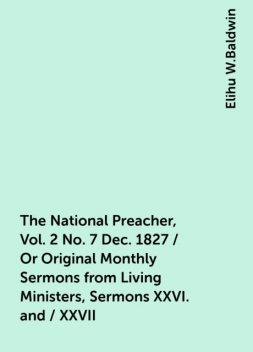 The National Preacher, Vol. 2 No. 7 Dec. 1827 / Or Original Monthly Sermons from Living Ministers, Sermons XXVI. and / XXVII, Elihu W.Baldwin
