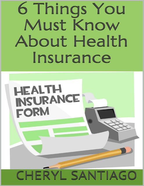 6 Things You Must Know About Health Insurance, Cheryl Santiago